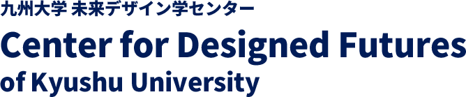 Center for Designed Futures of Kyushu University _ 九州大学未来デザイン学センター